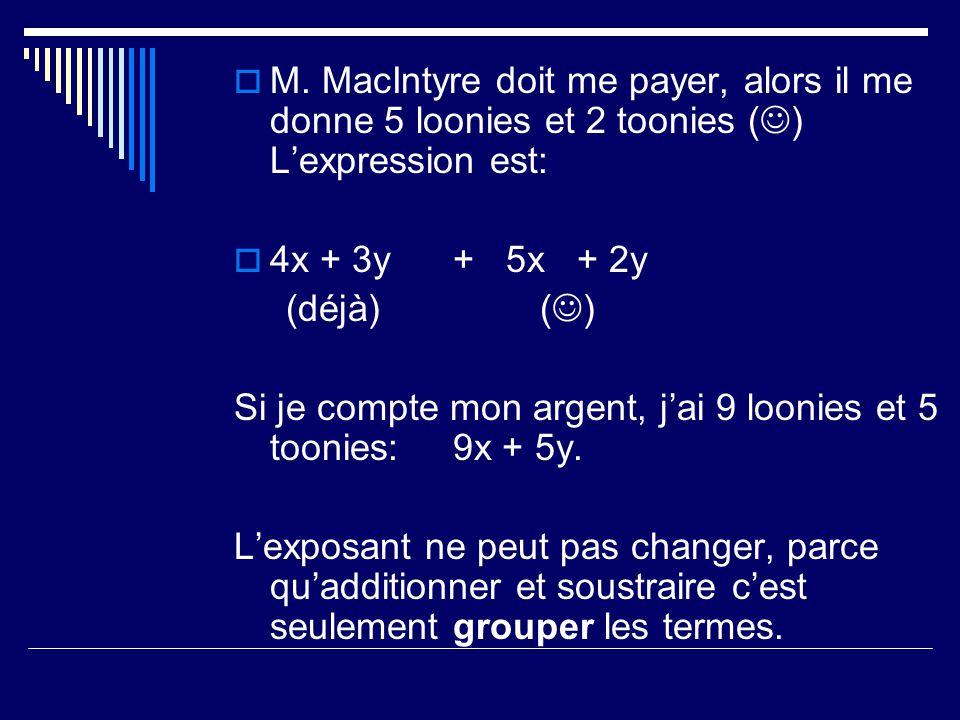 M. MacIntyre doit me payer, alors il me donne 5 loonies et 2 toonies ( ) Lexpression est: 4x + 3y + 5x + 2y (déjà) ( ) Si je compte mon argent, jai 9