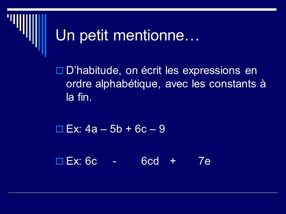 Un petit mentionne… Dhabitude, on écrit les expressions en ordre alphabétique, avec les constants à la fin. Ex: 4a – 5b + 6c – 9 Ex: 6c-6cd+7e
