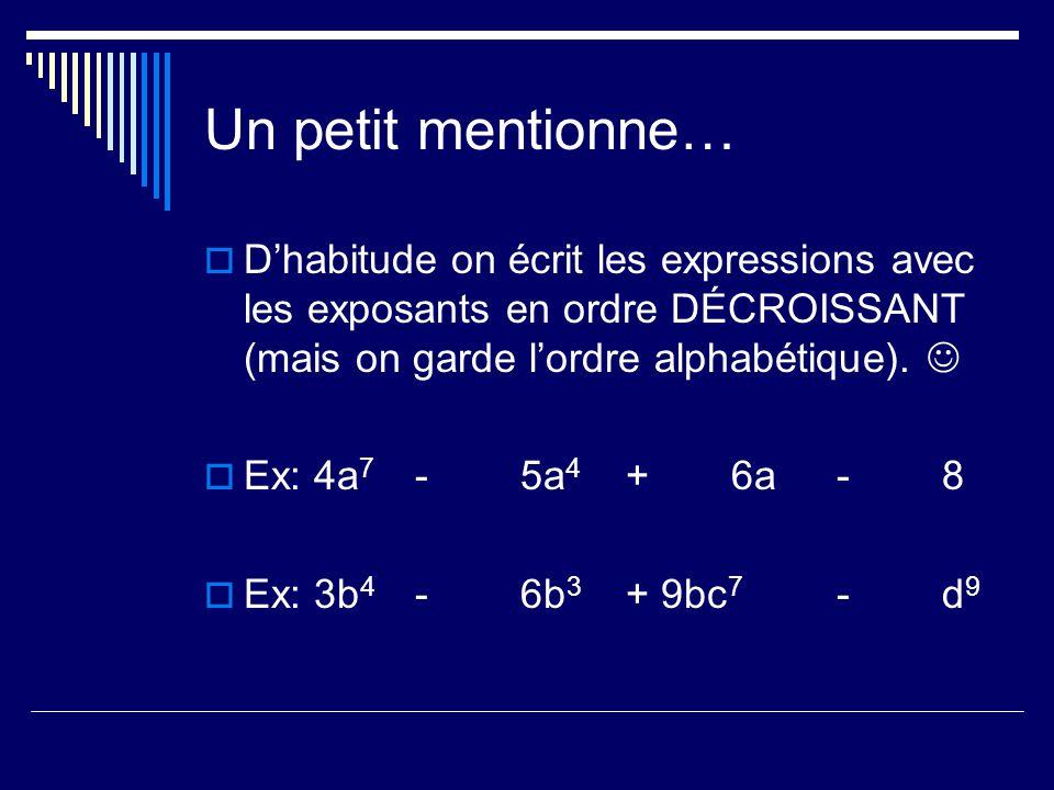 Un petit mentionne… Dhabitude on écrit les expressions avec les exposants en ordre DÉCROISSANT (mais on garde lordre alphabétique). Ex: 4a 7 -5a 4 +6a