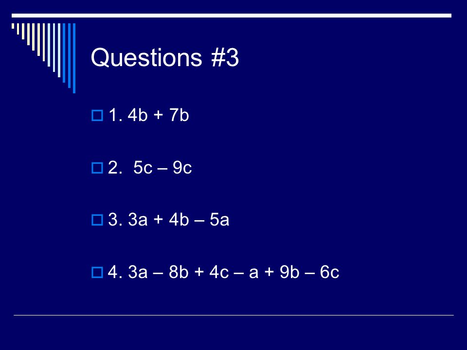 Questions #3 1. 4b + 7b 2. 5c – 9c 3. 3a + 4b – 5a 4. 3a – 8b + 4c – a + 9b – 6c