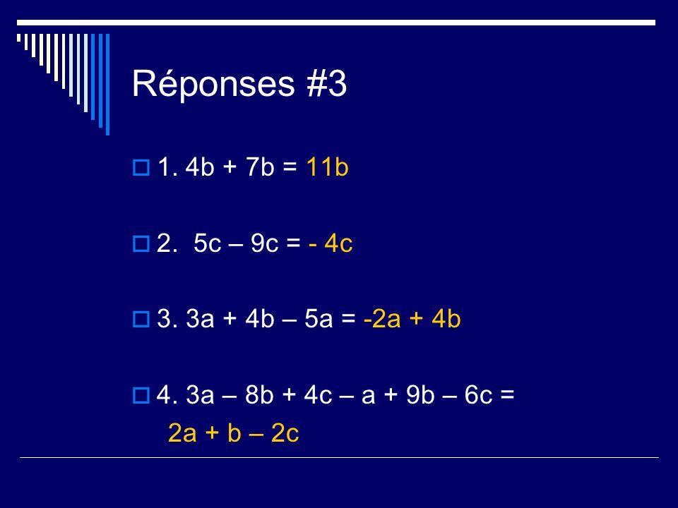 Réponses #3 1. 4b + 7b = 11b 2. 5c – 9c = - 4c 3. 3a + 4b – 5a = -2a + 4b 4. 3a – 8b + 4c – a + 9b – 6c = 2a + b – 2c