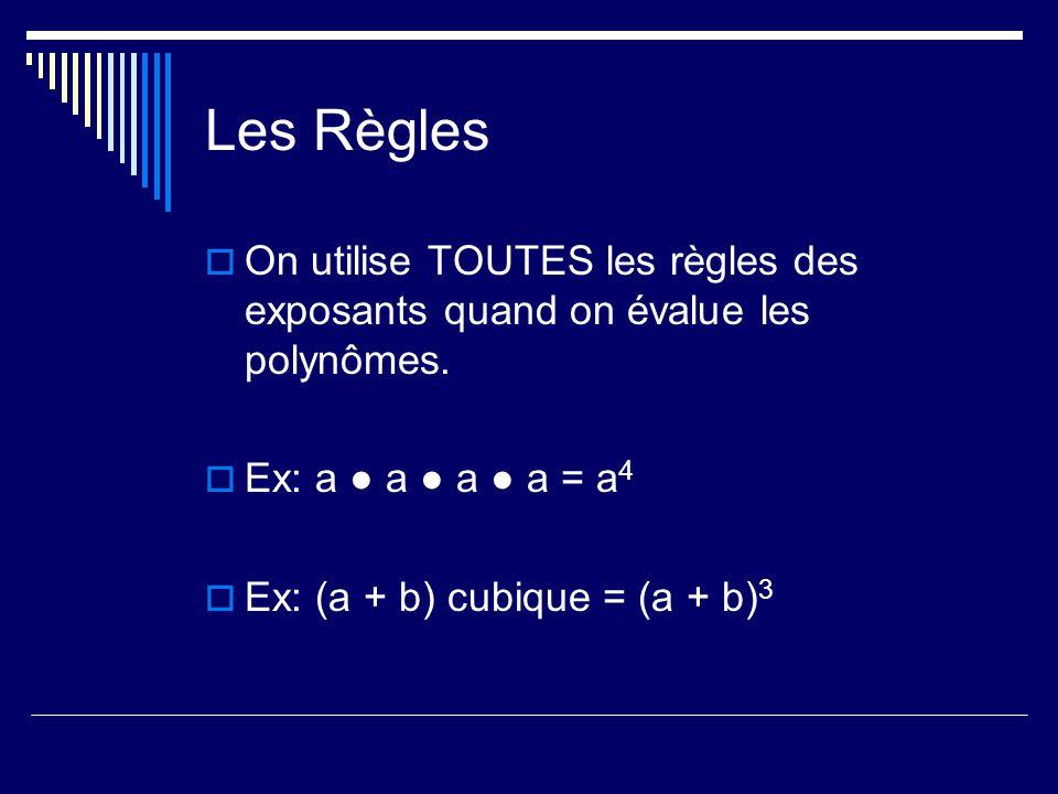 Les Règles On utilise TOUTES les règles des exposants quand on évalue les polynômes. Ex: a a a a = a 4 Ex: (a + b) cubique = (a + b) 3