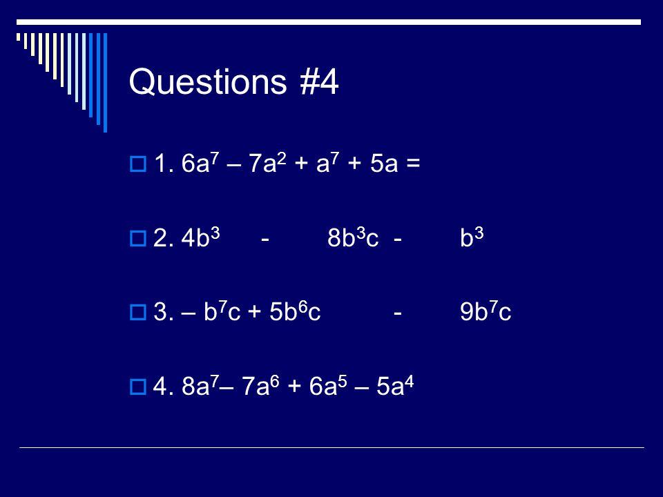 Questions #4 1. 6a 7 – 7a 2 + a 7 + 5a = 2. 4b 3 -8b 3 c-b 3 3. – b 7 c + 5b 6 c -9b 7 c 4. 8a 7 – 7a 6 + 6a 5 – 5a 4
