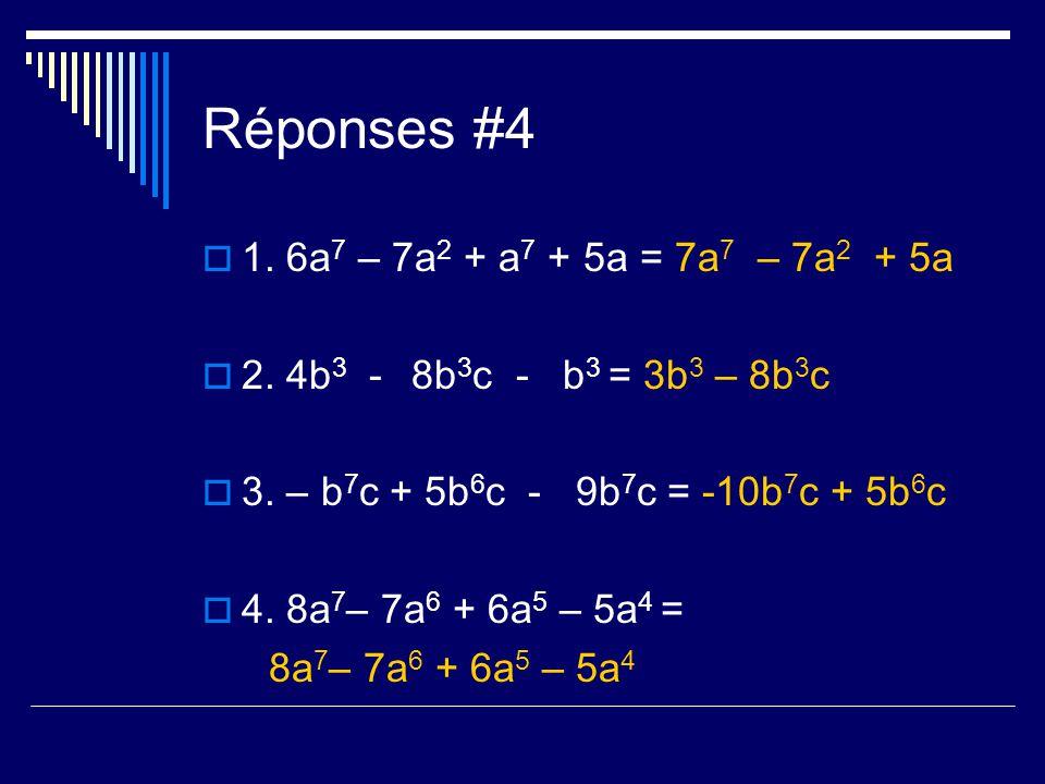 Réponses #4 1. 6a 7 – 7a 2 + a 7 + 5a = 7a 7 – 7a 2 + 5a 2. 4b 3 -8b 3 c- b 3 = 3b 3 – 8b 3 c 3. – b 7 c + 5b 6 c - 9b 7 c = -10b 7 c + 5b 6 c 4. 8a 7