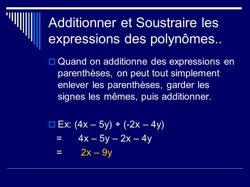 Additionner et Soustraire les expressions des polynômes.. Quand on additionne des expressions en parenthèses, on peut tout simplement enlever les pare