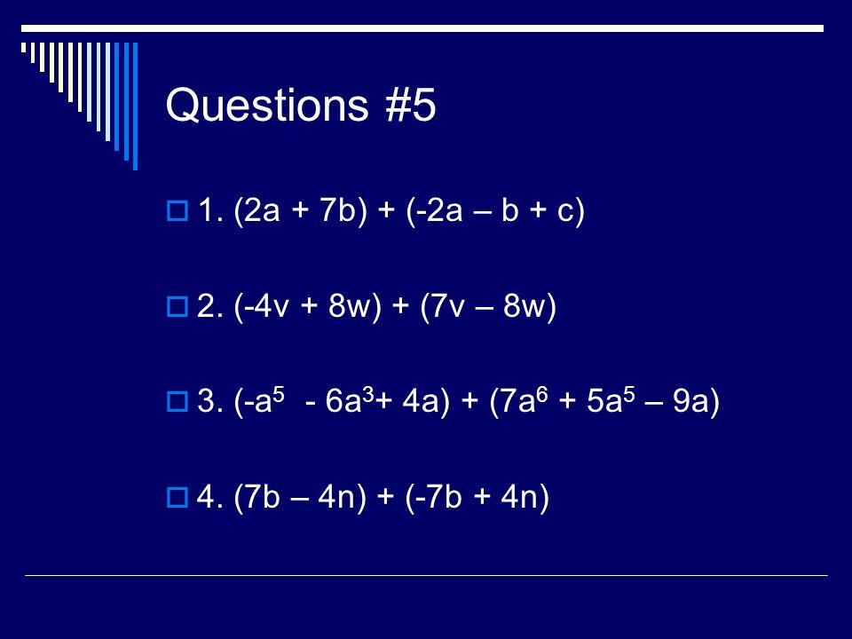 Questions #5 1. (2a + 7b) + (-2a – b + c) 2. (-4v + 8w) + (7v – 8w) 3. (-a 5 - 6a 3 + 4a) + (7a 6 + 5a 5 – 9a) 4. (7b – 4n) + (-7b + 4n)