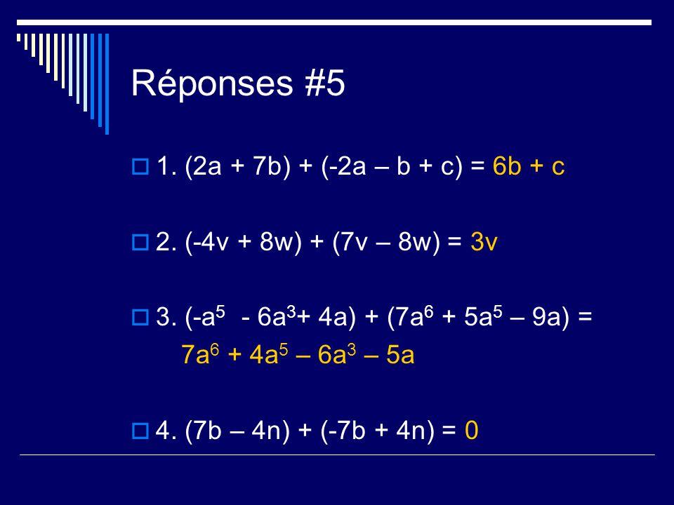 Réponses #5 1. (2a + 7b) + (-2a – b + c) = 6b + c 2. (-4v + 8w) + (7v – 8w) = 3v 3. (-a 5 - 6a 3 + 4a) + (7a 6 + 5a 5 – 9a) = 7a 6 + 4a 5 – 6a 3 – 5a