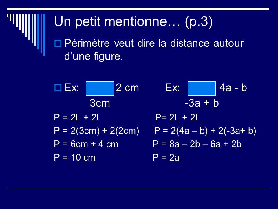 Un petit mentionne… (p.3) Périmètre veut dire la distance autour dune figure. Ex: 2 cmEx: 4a - b 3cm -3a + b P = 2L + 2l P= 2L + 2l P = 2(3cm) + 2(2cm