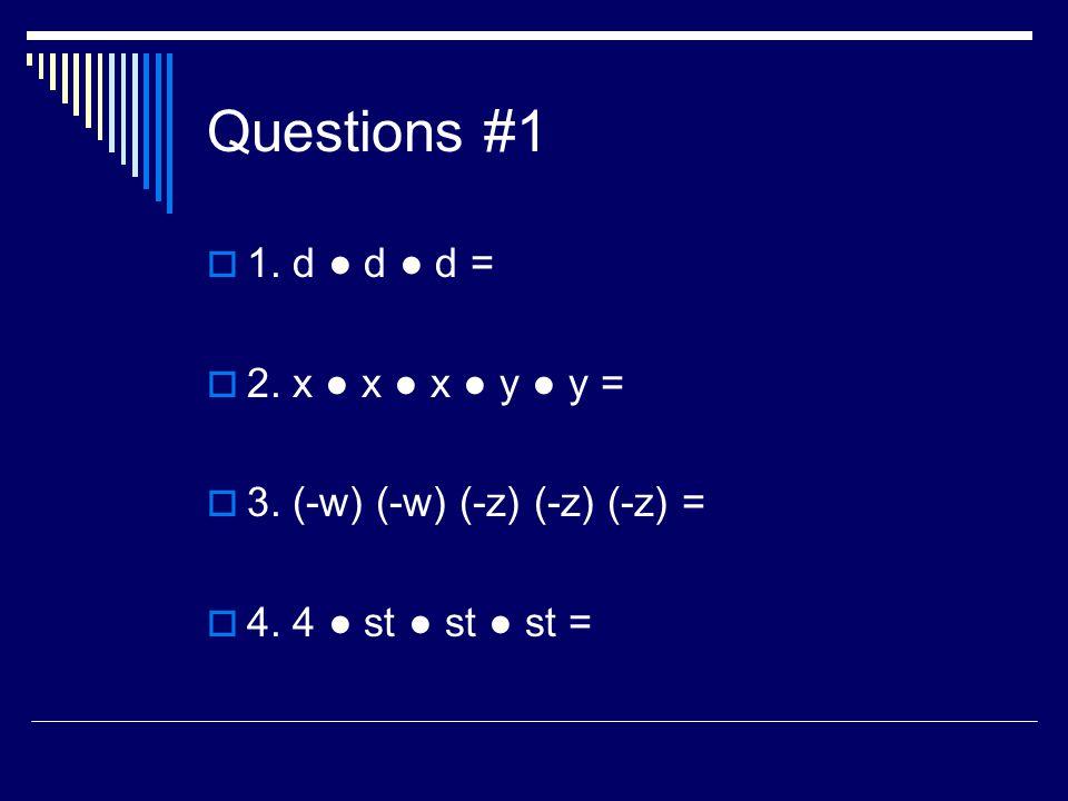 Questions #1 1. d d d = 2. x x x y y = 3. (-w) (-w) (-z) (-z) (-z) = 4. 4 st st st =
