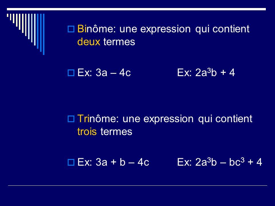 Binôme: une expression qui contient deux termes Ex: 3a – 4cEx: 2a 3 b + 4 Trinôme: une expression qui contient trois termes Ex: 3a + b – 4cEx: 2a 3 b