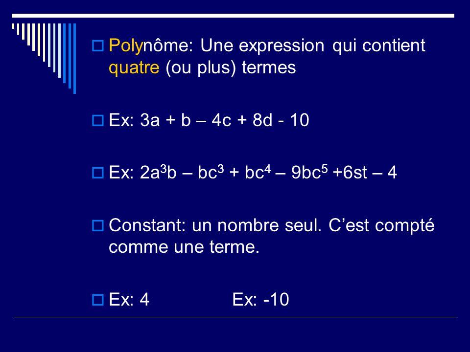 Polynôme: Une expression qui contient quatre (ou plus) termes Ex: 3a + b – 4c + 8d - 10 Ex: 2a 3 b – bc 3 + bc 4 – 9bc 5 +6st – 4 Constant: un nombre
