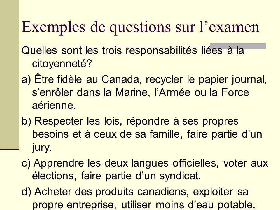 Exemples de questions sur lexamen Quelles sont les trois responsabilités liées à la citoyenneté? a) Être fidèle au Canada, recycler le papier journal,