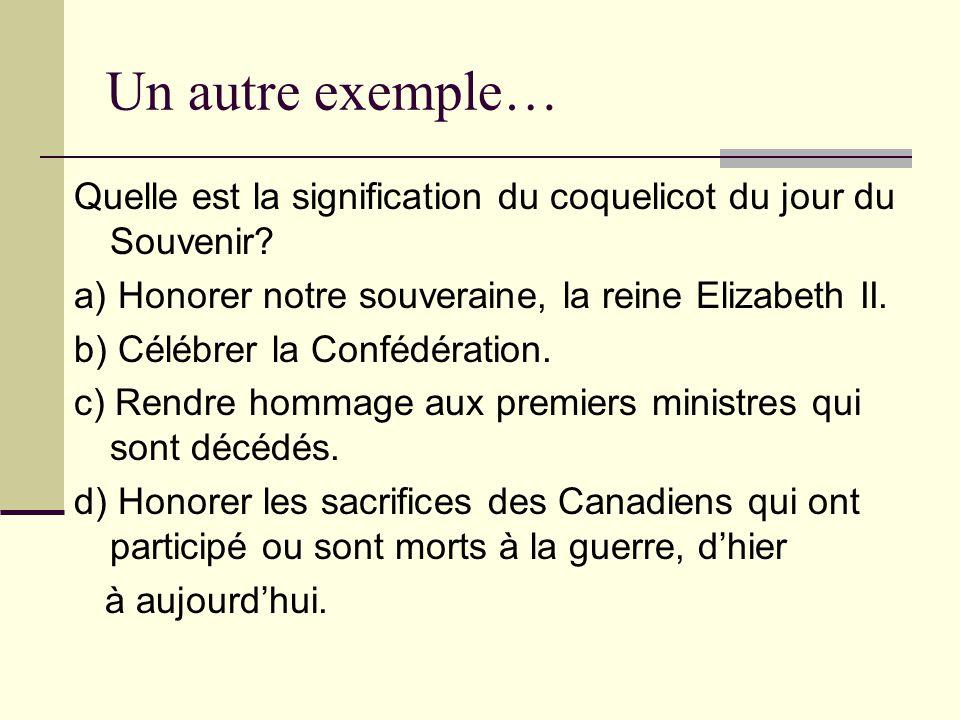 Un autre exemple… Quelle est la signification du coquelicot du jour du Souvenir? a) Honorer notre souveraine, la reine Elizabeth II. b) Célébrer la Co