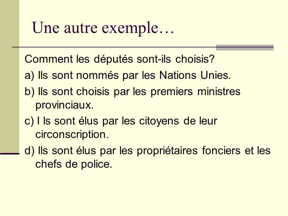 Une autre exemple… Comment les députés sont-ils choisis? a) Ils sont nommés par les Nations Unies. b) Ils sont choisis par les premiers ministres prov