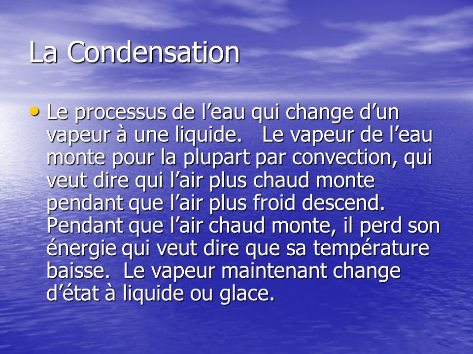La Condensation Le processus de leau qui change dun vapeur à une liquide. Le vapeur de leau monte pour la plupart par convection, qui veut dire qui la