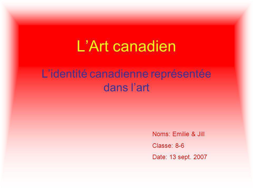 LArt canadien Lidentité canadienne représentée dans lart Noms: Emilie & Jill Classe: 8-6 Date: 13 sept.