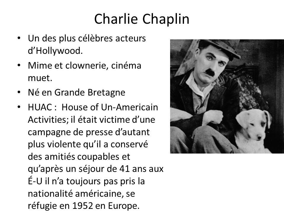 Charlie Chaplin Un des plus célèbres acteurs dHollywood. Mime et clownerie, cinéma muet. Né en Grande Bretagne HUAC : House of Un-Americain Activities
