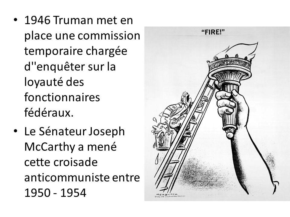 1946 Truman met en place une commission temporaire chargée d''enquêter sur la loyauté des fonctionnaires fédéraux. Le Sénateur Joseph McCarthy a mené