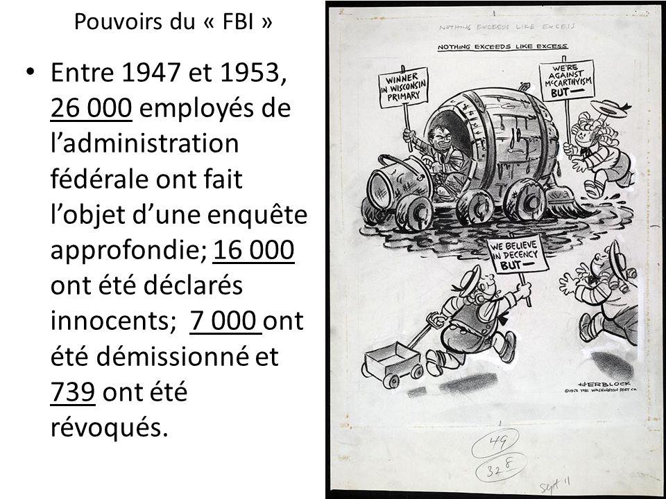 Pouvoirs du « FBI » Entre 1947 et 1953, 26 000 employés de ladministration fédérale ont fait lobjet dune enquête approfondie; 16 000 ont été déclarés