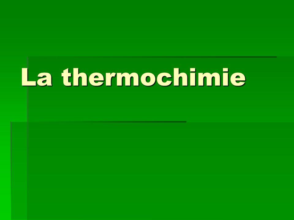 Le thermochimie La thermochimie est létude des changements de chaleur qui ont lieu durant une réaction chimique.