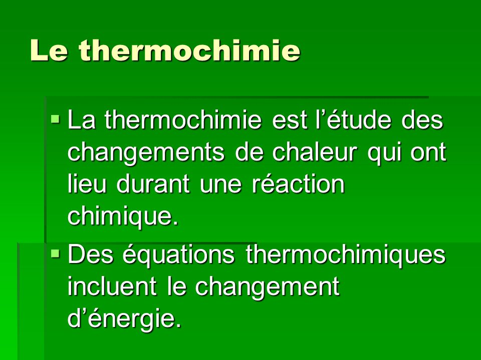 Les équations thermochimiques CaO(s) + H 2 O(l) Ca(OH) 2 (s) + 65.2 kJ La chaleur de réaction: H ou H r = -65.2 kJ La chaleur de réaction: H ou H r = -65.2 kJ Signe négatif - une réaction exothermique.