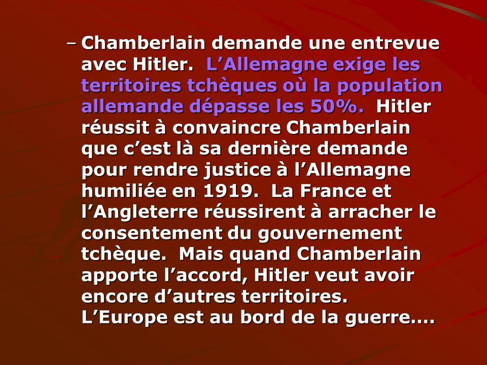 –Chamberlain demande une entrevue avec Hitler. LAllemagne exige les territoires tchèques où la population allemande dépasse les 50%. Hitler réussit à