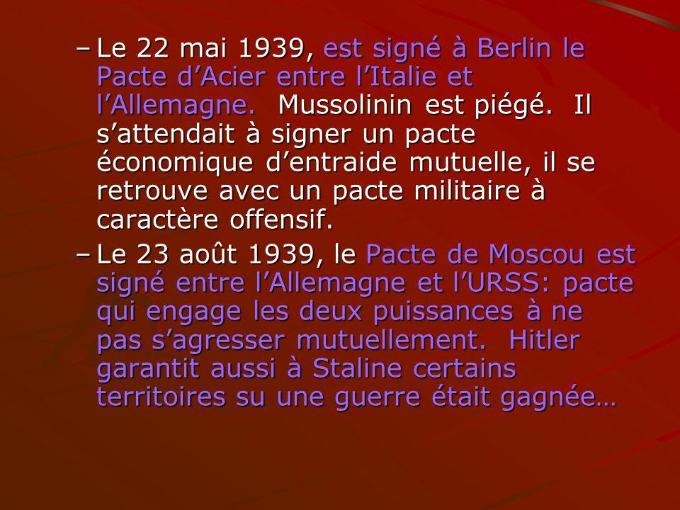 –Le 22 mai 1939, est signé à Berlin le Pacte dAcier entre lItalie et lAllemagne. Mussolinin est piégé. Il sattendait à signer un pacte économique dent