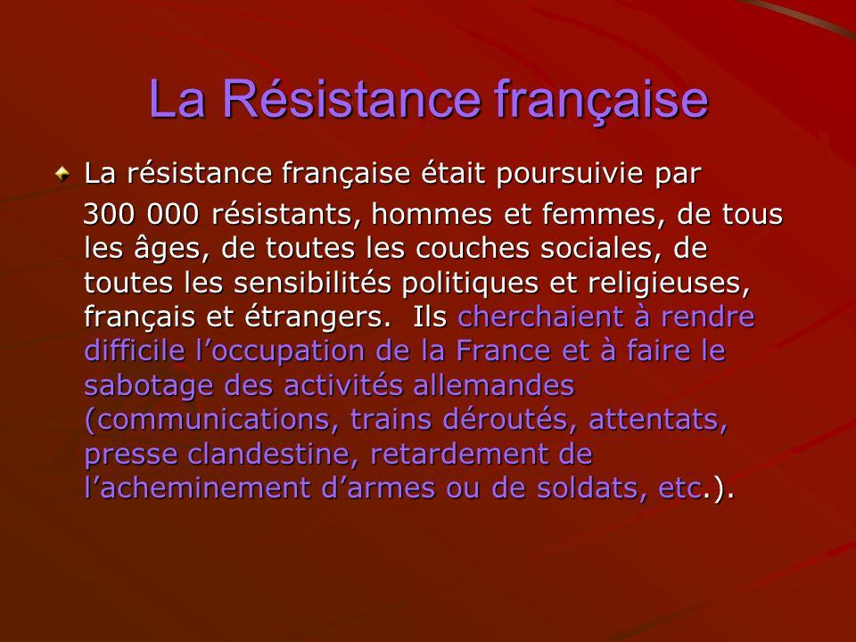 La Résistance française La résistance française était poursuivie par 300 000 résistants, hommes et femmes, de tous les âges, de toutes les couches soc