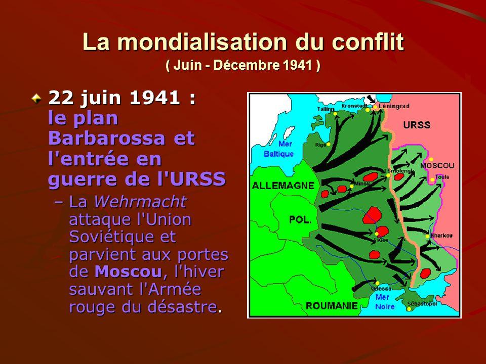 La mondialisation du conflit ( Juin - Décembre 1941 ) 22 juin 1941 : le plan Barbarossa et l'entrée en guerre de l'URSS –La Wehrmacht attaque l'Union