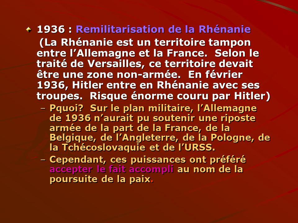 1936 : Remilitarisation de la Rhénanie (La Rhénanie est un territoire tampon entre lAllemagne et la France. Selon le traité de Versailles, ce territoi