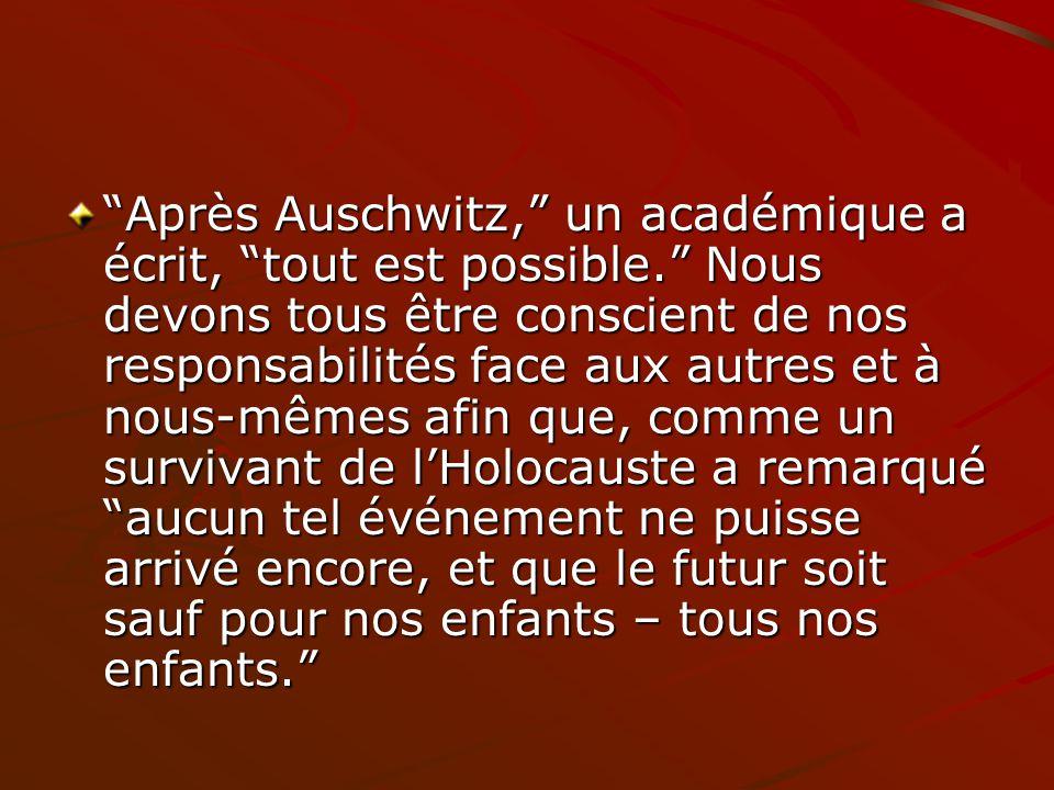 Après Auschwitz, un académique a écrit, tout est possible. Nous devons tous être conscient de nos responsabilités face aux autres et à nous-mêmes afin
