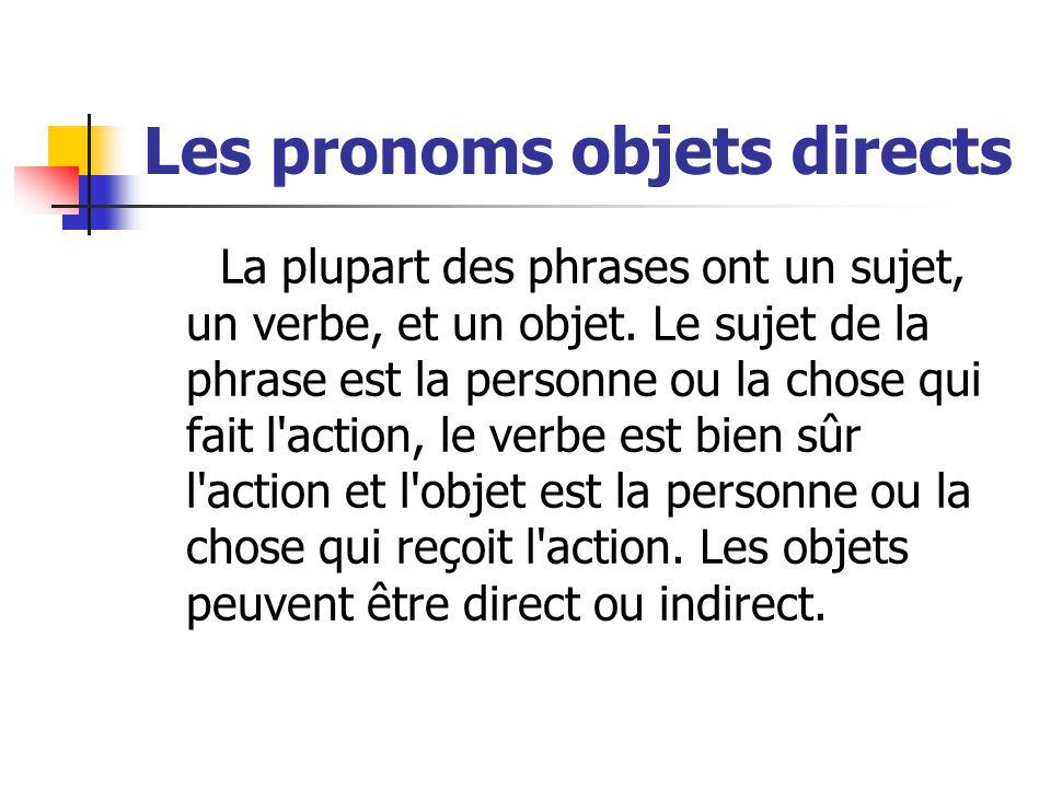 Les pronoms objets directs La plupart des phrases ont un sujet, un verbe, et un objet. Le sujet de la phrase est la personne ou la chose qui fait l'ac