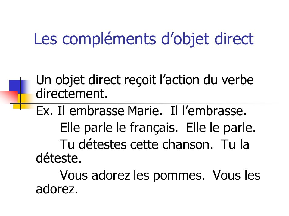 Les compléments dobjet direct Un objet direct reçoit laction du verbe directement. Ex. Il embrasse Marie. Il lembrasse. Elle parle le français. Elle l
