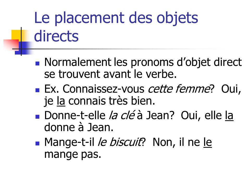 Le placement des objets directs Normalement les pronoms dobjet direct se trouvent avant le verbe. Ex. Connaissez-vous cette femme? Oui, je la connais
