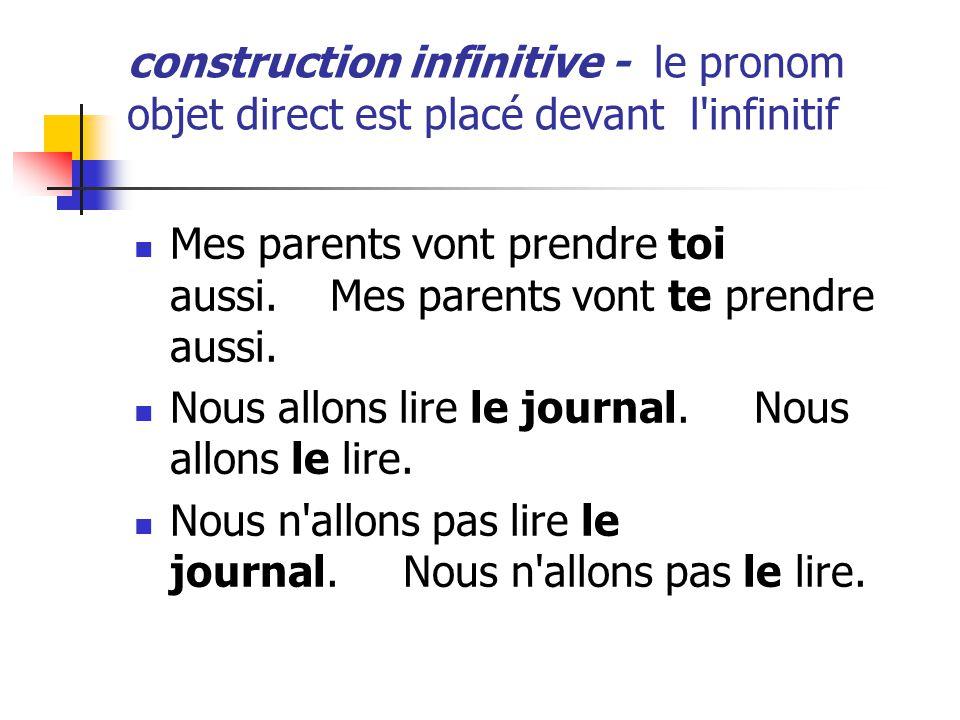 construction infinitive - le pronom objet direct est placé devant l'infinitif Mes parents vont prendre toi aussi. Mes parents vont te prendre aussi. N