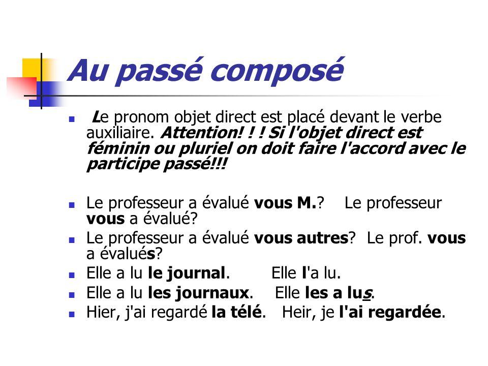 Au passé composé Le pronom objet direct est placé devant le verbe auxiliaire. Attention! ! ! Si l'objet direct est féminin ou pluriel on doit faire l'