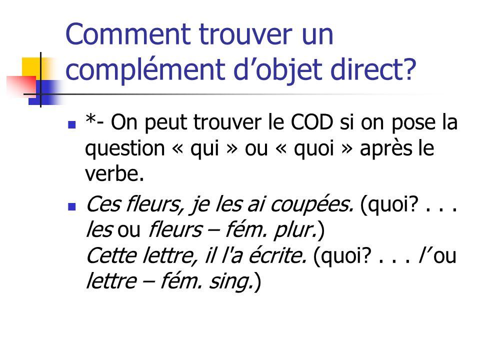 Comment trouver un complément dobjet direct? *- On peut trouver le COD si on pose la question « qui » ou « quoi » après le verbe. Ces fleurs, je les a