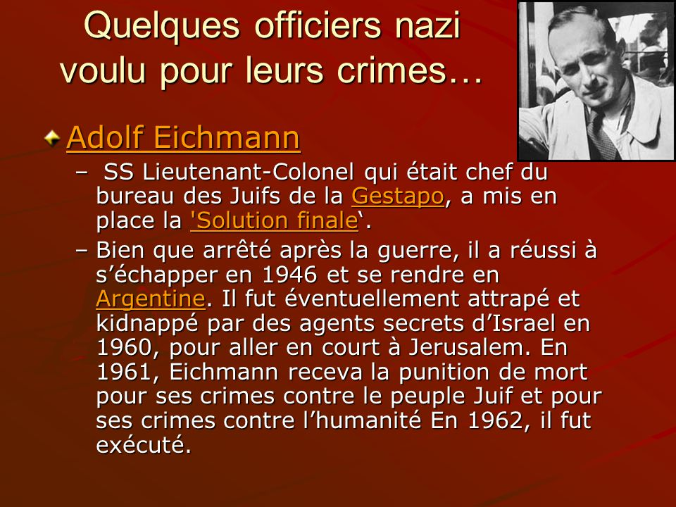 Quelques officiers nazi voulu pour leurs crimes… Adolf Eichmann Adolf Eichmann – SS Lieutenant-Colonel qui était chef du bureau des Juifs de la Gestap
