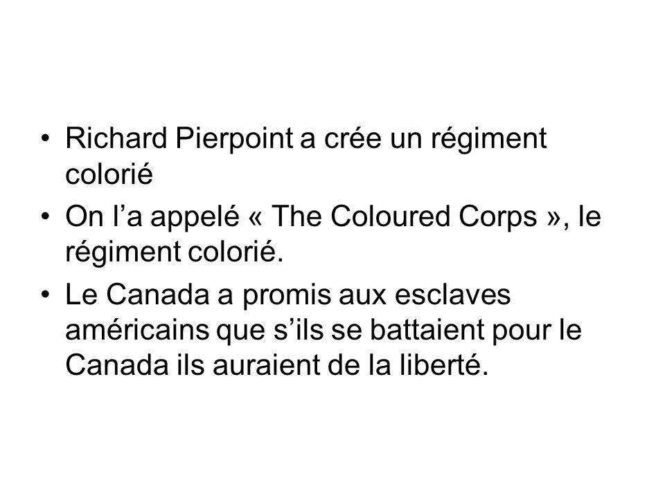 Richard Pierpoint a crée un régiment colorié On la appelé « The Coloured Corps », le régiment colorié. Le Canada a promis aux esclaves américains que