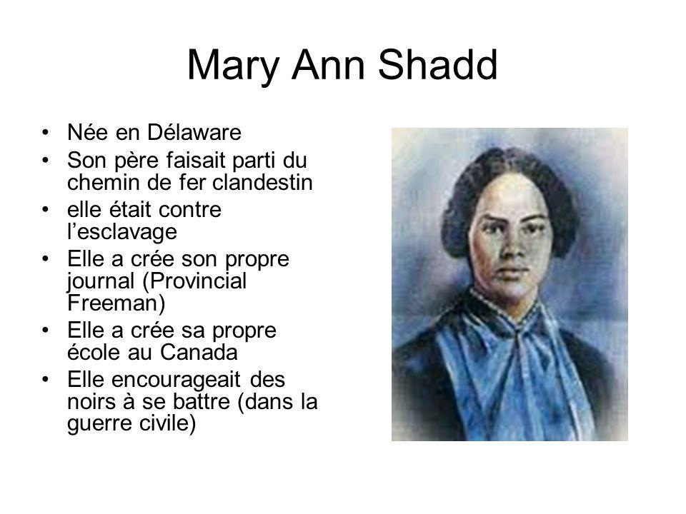 Mary Ann Shadd Née en Délaware Son père faisait parti du chemin de fer clandestin elle était contre lesclavage Elle a crée son propre journal (Provinc