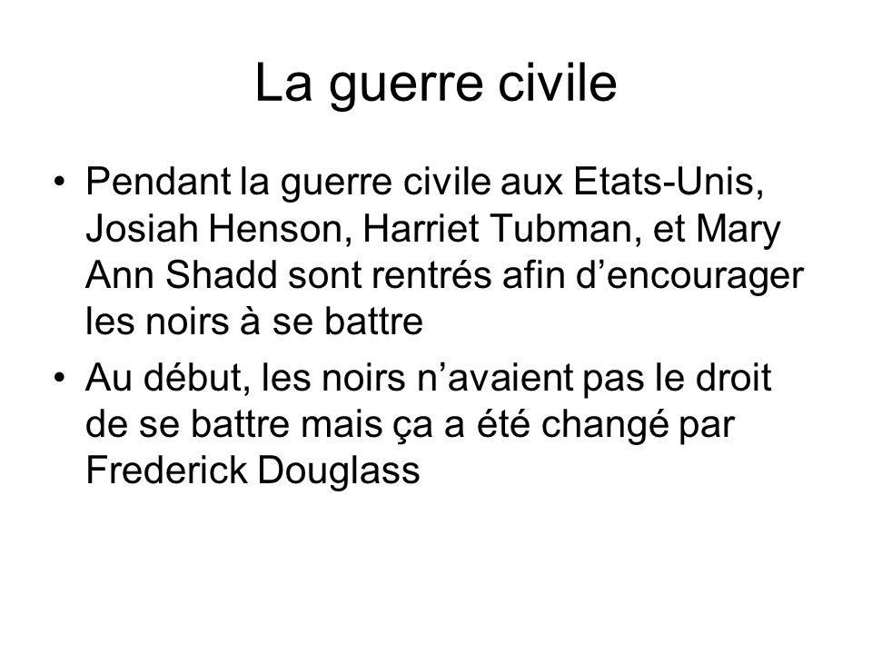 La guerre civile Pendant la guerre civile aux Etats-Unis, Josiah Henson, Harriet Tubman, et Mary Ann Shadd sont rentrés afin dencourager les noirs à s