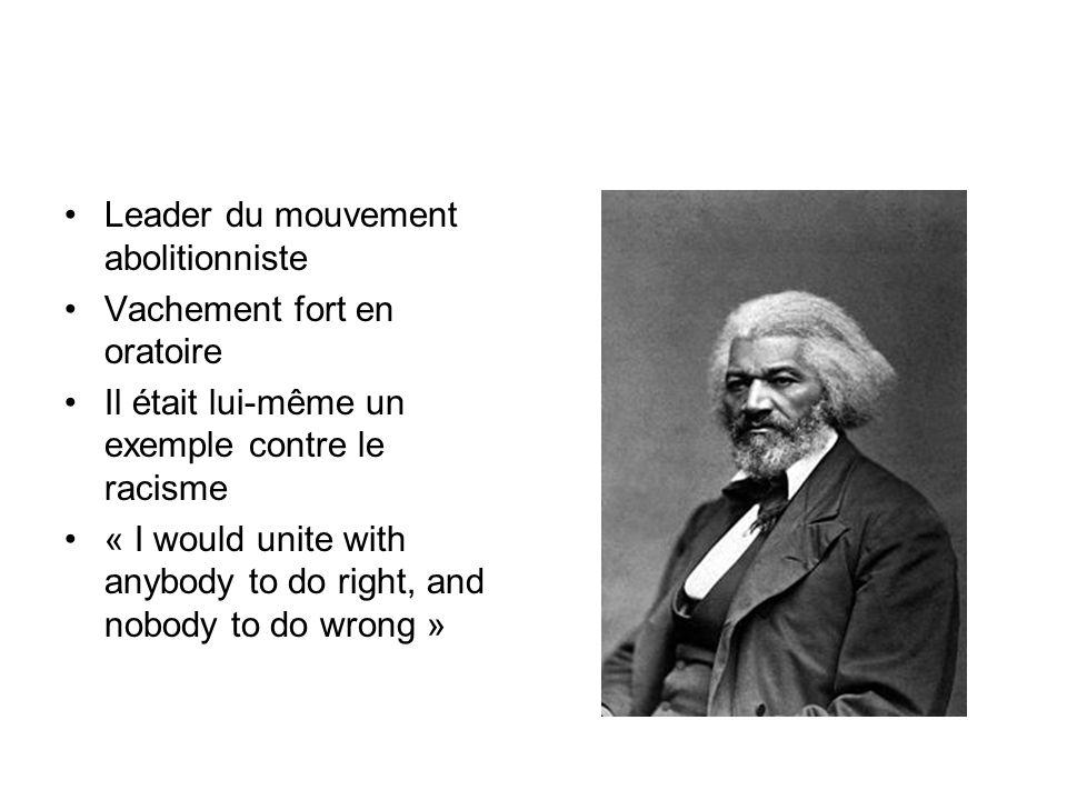 Leader du mouvement abolitionniste Vachement fort en oratoire Il était lui-même un exemple contre le racisme « I would unite with anybody to do right,