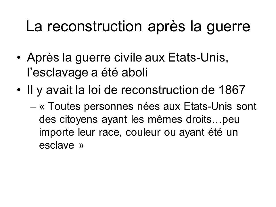 La reconstruction après la guerre Après la guerre civile aux Etats-Unis, lesclavage a été aboli Il y avait la loi de reconstruction de 1867 –« Toutes