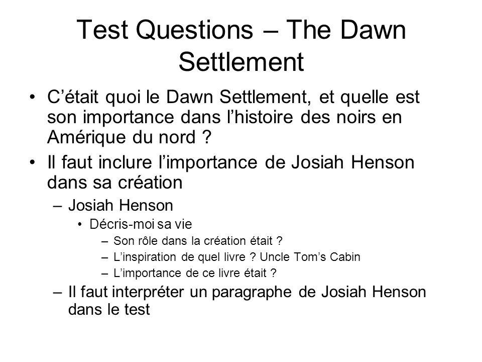 Test Questions – The Dawn Settlement Cétait quoi le Dawn Settlement, et quelle est son importance dans lhistoire des noirs en Amérique du nord ? Il fa