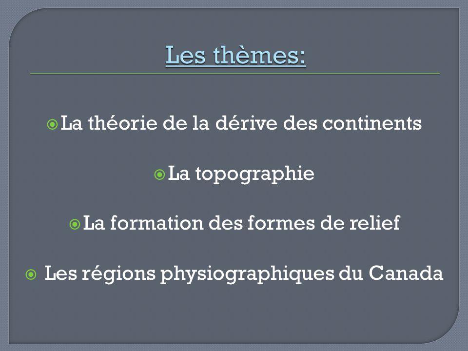 La théorie de la dérive des continents La topographie La formation des formes de relief Les régions physiographiques du Canada