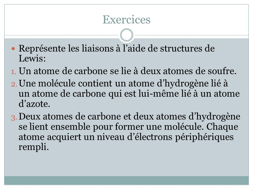 Exercices Représente les liaisons à laide de structures de Lewis: 1. Un atome de carbone se lie à deux atomes de soufre. 2. Une molécule contient un a