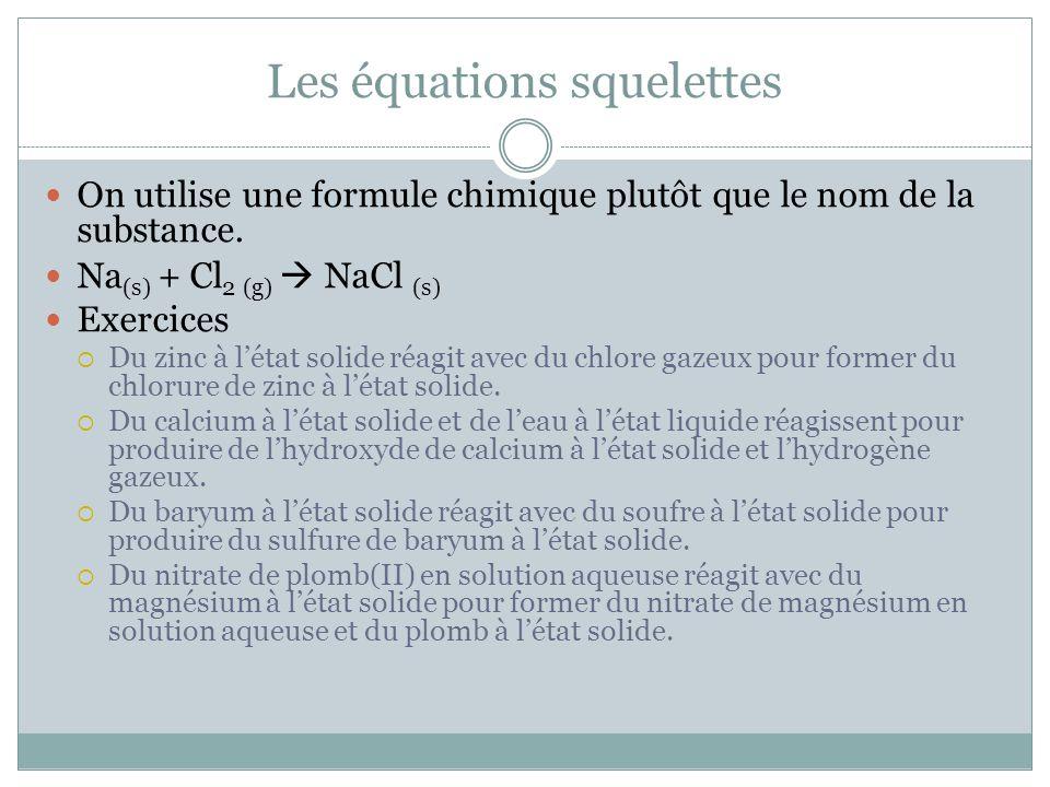Les équations squelettes On utilise une formule chimique plutôt que le nom de la substance. Na (s) + Cl 2 (g) NaCl (s) Exercices Du zinc à létat solid