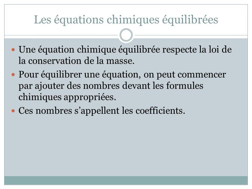 Les équations chimiques équilibrées Une équation chimique équilibrée respecte la loi de la conservation de la masse. Pour équilibrer une équation, on