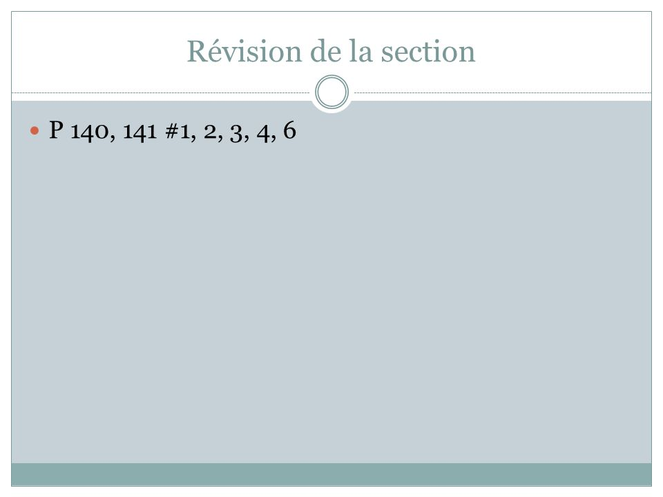 Révision de la section P 140, 141 #1, 2, 3, 4, 6