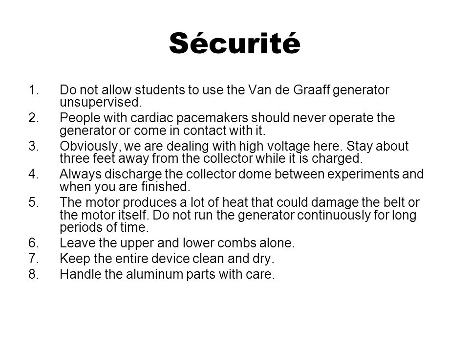 Sécurité 1.Do not allow students to use the Van de Graaff generator unsupervised. 2.People with cardiac pacemakers should never operate the generator